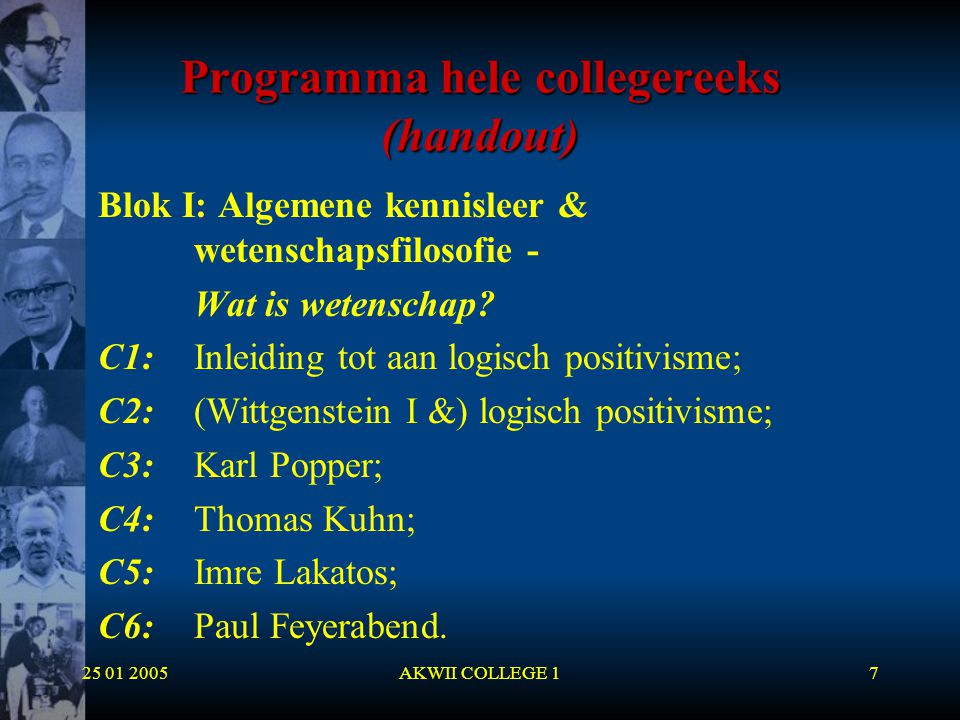 25 01 2005AKWII COLLEGE 17 Programma hele collegereeks (handout) Blok I: Algemene kennisleer & wetenschapsfilosofie - Wat is wetenschap? C1:Inleiding