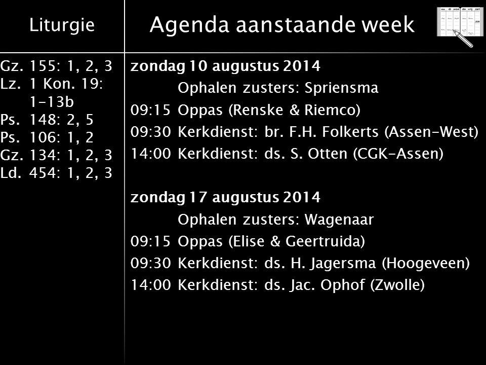 Liturgie Gz.155: 1, 2, 3 Lz.1 Kon. 19: 1-13b Ps.148: 2, 5 Ps.106: 1, 2 Gz.134: 1, 2, 3 Ld.454: 1, 2, 3 Agenda aanstaande week zondag 10 augustus 2014