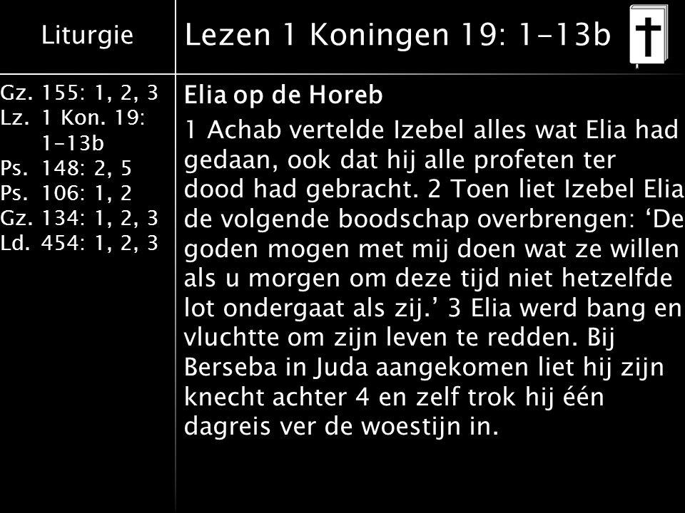Liturgie Gz.155: 1, 2, 3 Lz.1 Kon. 19: 1-13b Ps.148: 2, 5 Ps.106: 1, 2 Gz.134: 1, 2, 3 Ld.454: 1, 2, 3 Lezen 1 Koningen 19: 1-13b Elia op de Horeb 1 A