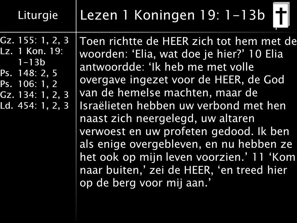 Liturgie Gz.155: 1, 2, 3 Lz.1 Kon. 19: 1-13b Ps.148: 2, 5 Ps.106: 1, 2 Gz.134: 1, 2, 3 Ld.454: 1, 2, 3 Lezen 1 Koningen 19: 1-13b Toen richtte de HEER