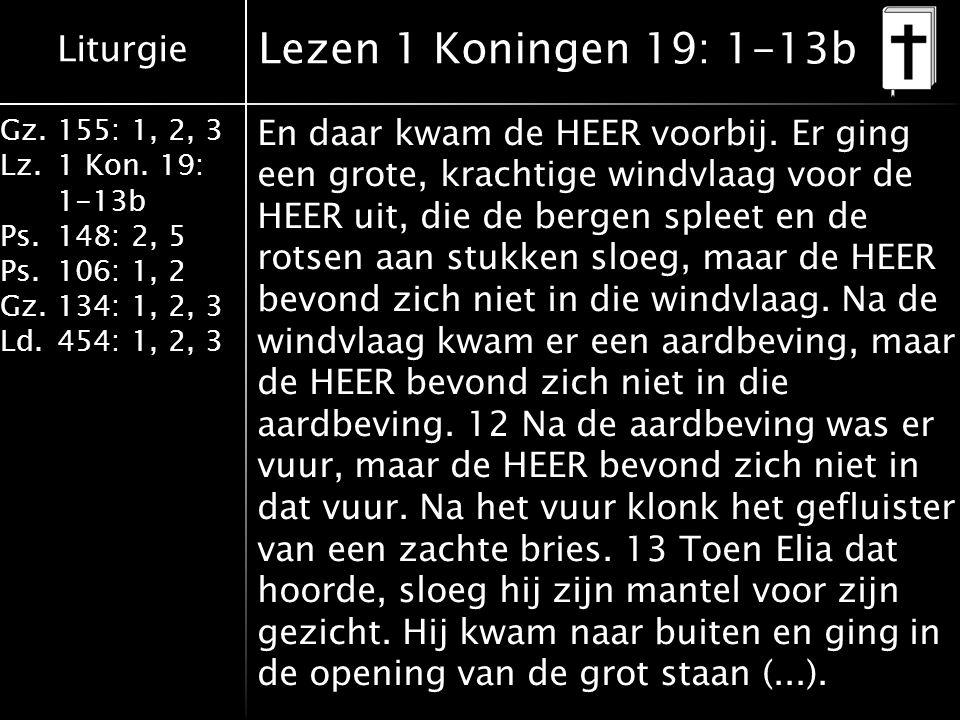 Liturgie Gz.155: 1, 2, 3 Lz.1 Kon. 19: 1-13b Ps.148: 2, 5 Ps.106: 1, 2 Gz.134: 1, 2, 3 Ld.454: 1, 2, 3 Lezen 1 Koningen 19: 1-13b En daar kwam de HEER