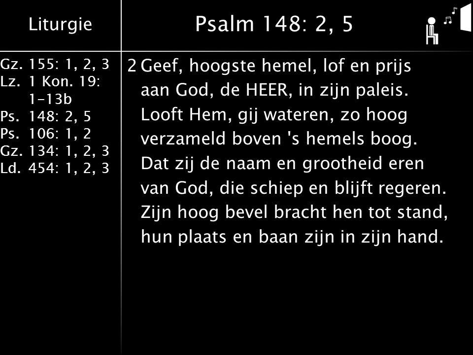 Liturgie Gz.155: 1, 2, 3 Lz.1 Kon. 19: 1-13b Ps.148: 2, 5 Ps.106: 1, 2 Gz.134: 1, 2, 3 Ld.454: 1, 2, 3 2Geef, hoogste hemel, lof en prijs aan God, de