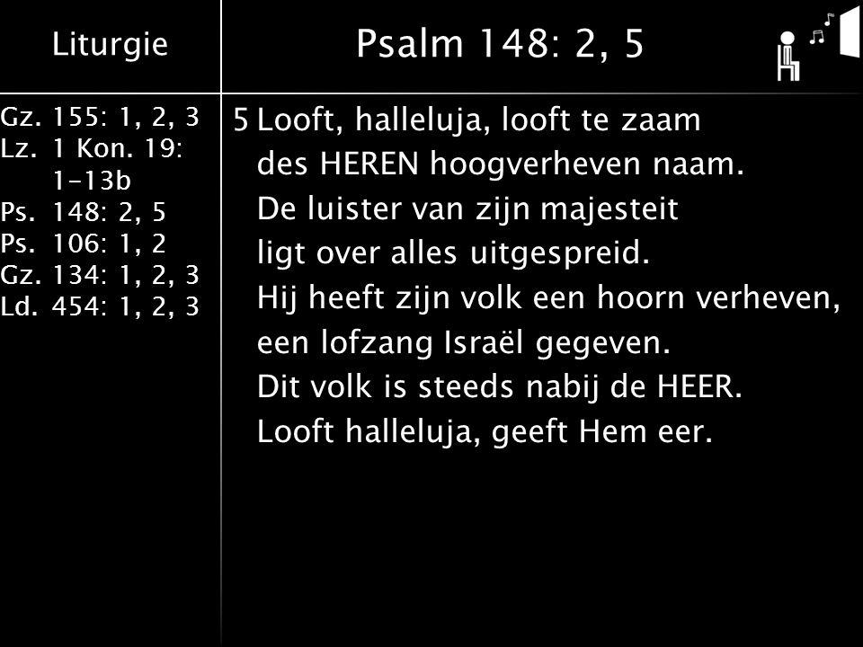 Liturgie Gz.155: 1, 2, 3 Lz.1 Kon. 19: 1-13b Ps.148: 2, 5 Ps.106: 1, 2 Gz.134: 1, 2, 3 Ld.454: 1, 2, 3 5Looft, halleluja, looft te zaam des HEREN hoog