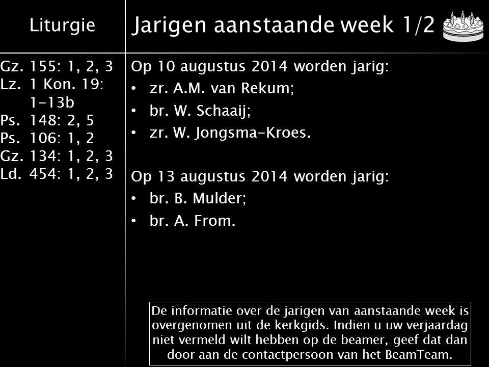 Liturgie Gz.155: 1, 2, 3 Lz.1 Kon. 19: 1-13b Ps.148: 2, 5 Ps.106: 1, 2 Gz.134: 1, 2, 3 Ld.454: 1, 2, 3 Jarigen aanstaande week 1/2 Op 10 augustus 2014