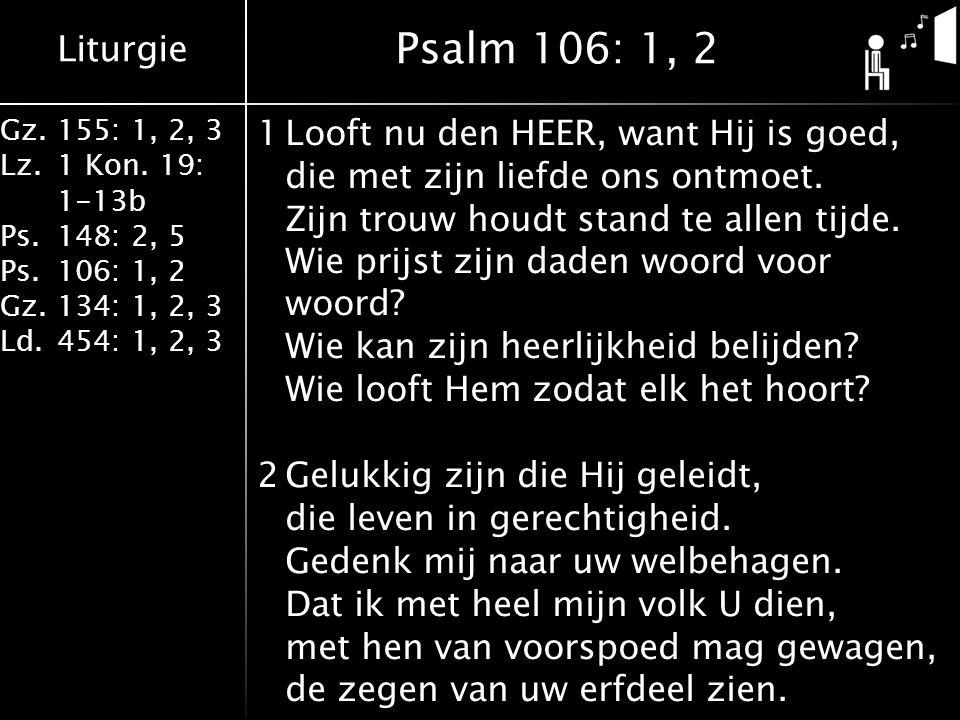 Liturgie Gz.155: 1, 2, 3 Lz.1 Kon. 19: 1-13b Ps.148: 2, 5 Ps.106: 1, 2 Gz.134: 1, 2, 3 Ld.454: 1, 2, 3 1Looft nu den HEER, want Hij is goed, die met z