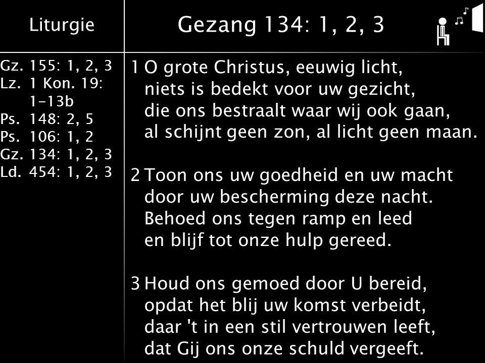 Liturgie Gz.155: 1, 2, 3 Lz.1 Kon. 19: 1-13b Ps.148: 2, 5 Ps.106: 1, 2 Gz.134: 1, 2, 3 Ld.454: 1, 2, 3 1O grote Christus, eeuwig licht, niets is bedek