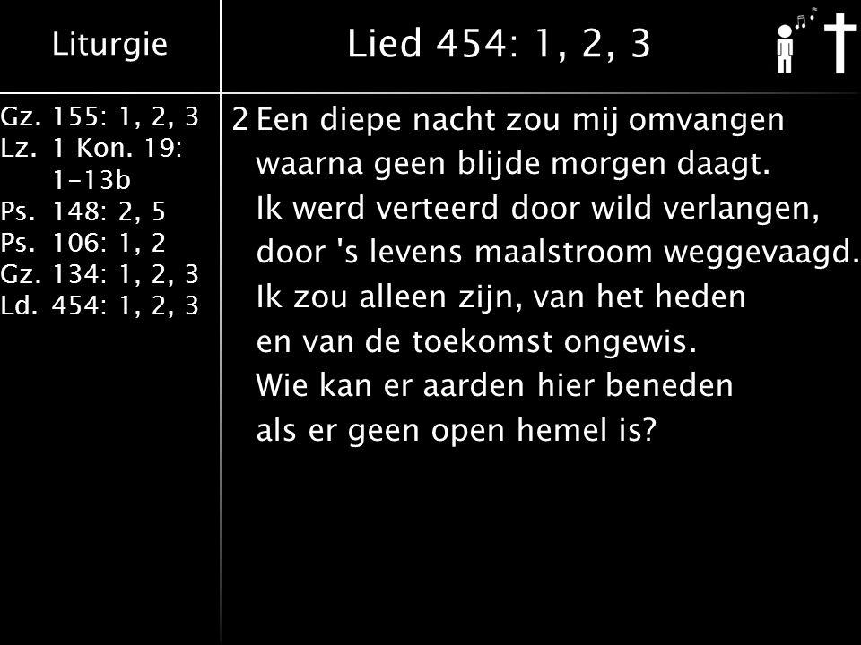 Liturgie Gz.155: 1, 2, 3 Lz.1 Kon. 19: 1-13b Ps.148: 2, 5 Ps.106: 1, 2 Gz.134: 1, 2, 3 Ld.454: 1, 2, 3 2Een diepe nacht zou mij omvangen waarna geen b