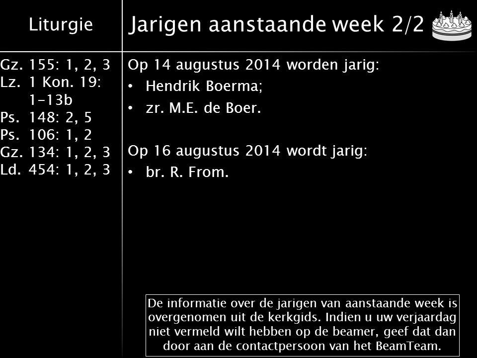 Liturgie Gz.155: 1, 2, 3 Lz.1 Kon. 19: 1-13b Ps.148: 2, 5 Ps.106: 1, 2 Gz.134: 1, 2, 3 Ld.454: 1, 2, 3 Jarigen aanstaande week 2/2 Op 14 augustus 2014