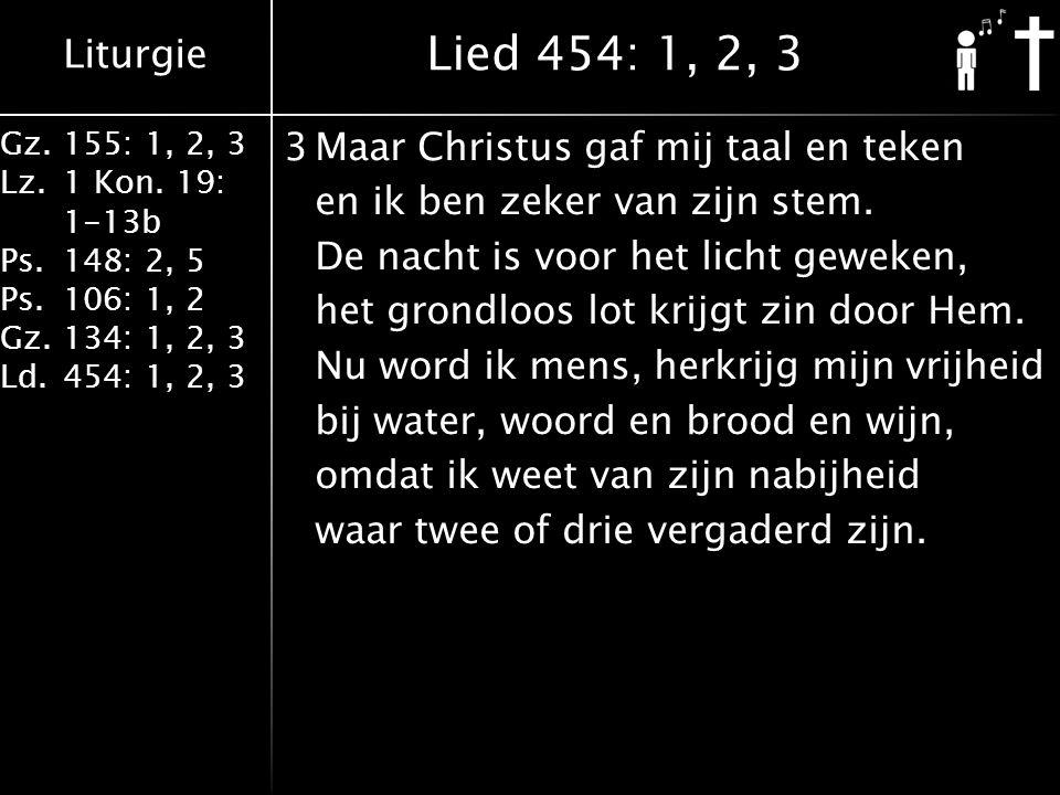 Liturgie Gz.155: 1, 2, 3 Lz.1 Kon. 19: 1-13b Ps.148: 2, 5 Ps.106: 1, 2 Gz.134: 1, 2, 3 Ld.454: 1, 2, 3 3Maar Christus gaf mij taal en teken en ik ben