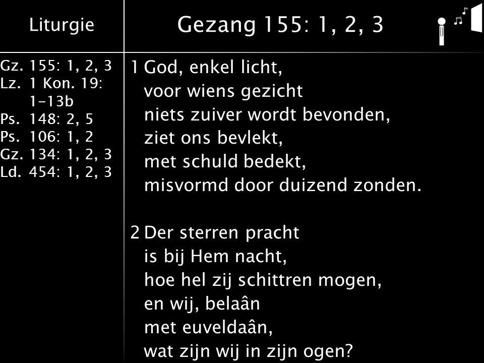 Liturgie Gz.155: 1, 2, 3 Lz.1 Kon. 19: 1-13b Ps.148: 2, 5 Ps.106: 1, 2 Gz.134: 1, 2, 3 Ld.454: 1, 2, 3 1God, enkel licht, voor wiens gezicht niets zui