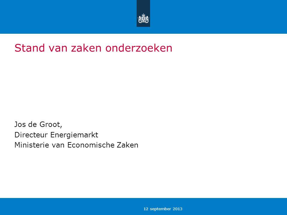 12 september 2013 Stand van zaken onderzoeken Jos de Groot, Directeur Energiemarkt Ministerie van Economische Zaken