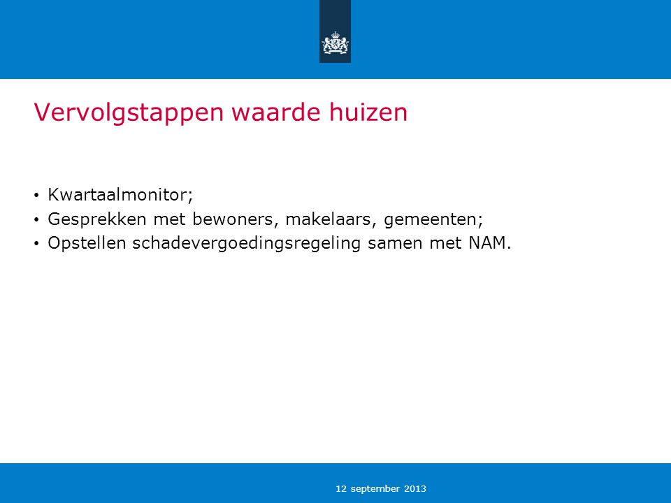 12 september 2013 Vervolgstappen waarde huizen Kwartaalmonitor; Gesprekken met bewoners, makelaars, gemeenten; Opstellen schadevergoedingsregeling samen met NAM.