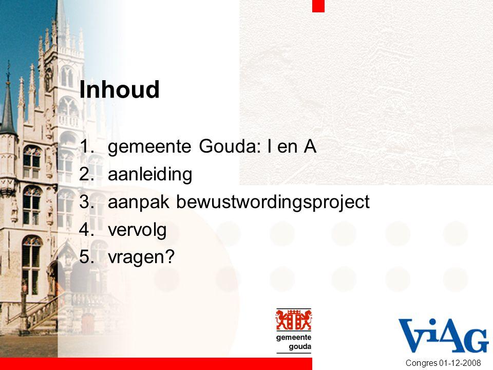 Inhoud 1.gemeente Gouda: I en A 2.aanleiding 3.aanpak bewustwordingsproject 4.vervolg 5.vragen?