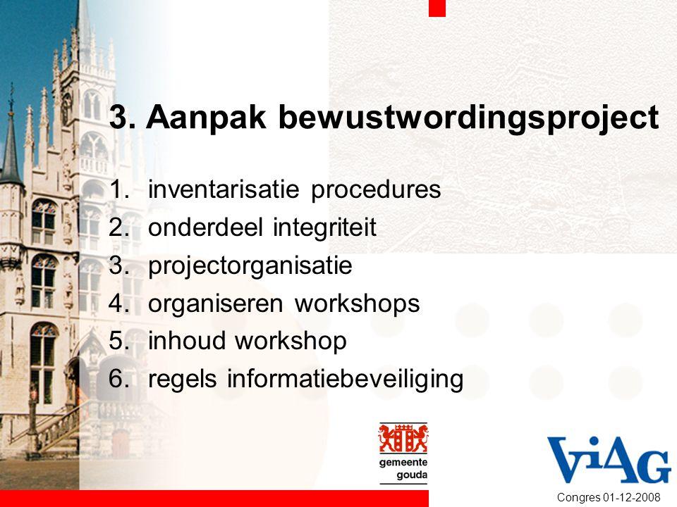 Congres 01-12-2008 3. Aanpak bewustwordingsproject 1.inventarisatie procedures 2.onderdeel integriteit 3.projectorganisatie 4.organiseren workshops 5.