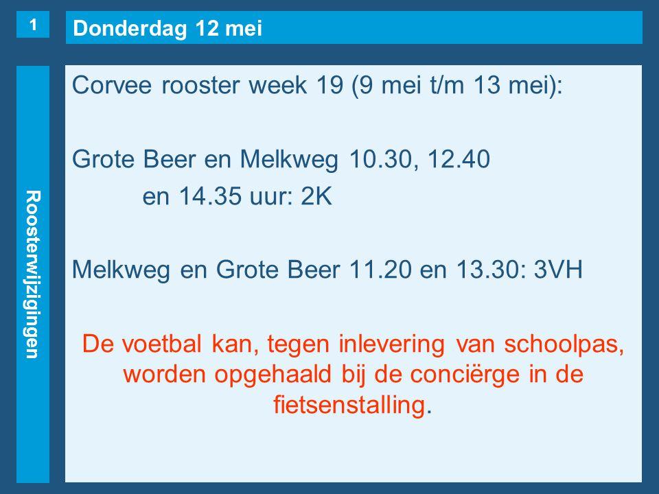 Donderdag 12 mei Roosterwijzigingen Corvee rooster week 19 (9 mei t/m 13 mei): Grote Beer en Melkweg 10.30, 12.40 en 14.35 uur: 2K Melkweg en Grote Beer 11.20 en 13.30: 3VH De voetbal kan, tegen inlevering van schoolpas, worden opgehaald bij de conciërge in de fietsenstalling.
