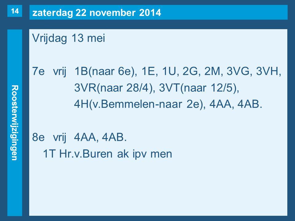 zaterdag 22 november 2014 Roosterwijzigingen Vrijdag 13 mei 7evrij1B(naar 6e), 1E, 1U, 2G, 2M, 3VG, 3VH, 3VR(naar 28/4), 3VT(naar 12/5), 4H(v.Bemmelen-naar 2e), 4AA, 4AB.