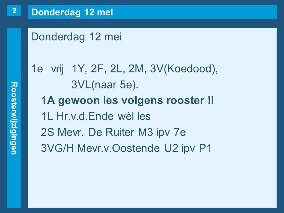 Donderdag 12 mei Roosterwijzigingen Donderdag 12 mei 1evrij1Y, 2F, 2L, 2M, 3V(Koedood), 3VL(naar 5e).