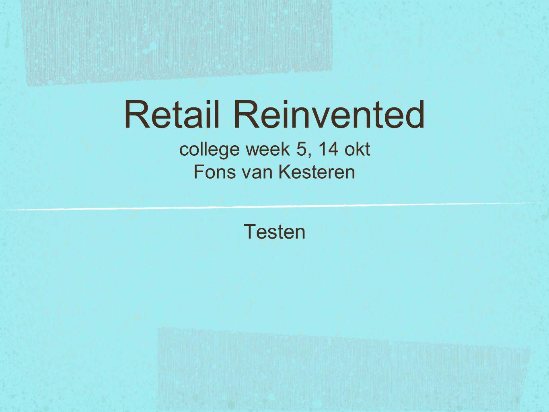 Retail Reinvented college week 5, 14 okt Fons van Kesteren Testen