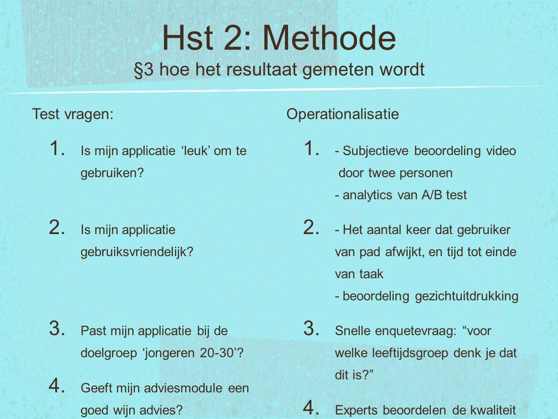 Hst 2: Methode §3 hoe het resultaat gemeten wordt Test vragen: 1. Is mijn applicatie 'leuk' om te gebruiken? 2. Is mijn applicatie gebruiksvriendelijk