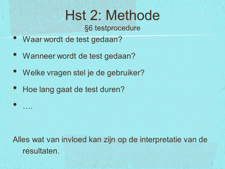 Hst 2: Methode §6 testprocedure Waar wordt de test gedaan? Wanneer wordt de test gedaan? Welke vragen stel je de gebruiker? Hoe lang gaat de test dure