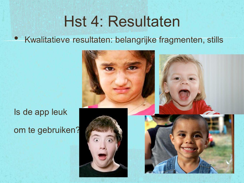 Hst 4: Resultaten Kwalitatieve resultaten: belangrijke fragmenten, stills Is de app leuk om te gebruiken?