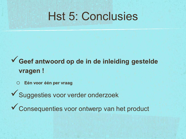 Hst 5: Conclusies Geef antwoord op de in de inleiding gestelde vragen ! o Eén voor één per vraag Suggesties voor verder onderzoek Consequenties voor o
