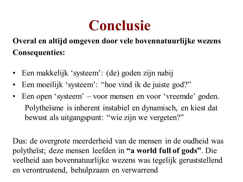 Conclusie Overal en altijd omgeven door vele bovennatuurlijke wezens Consequenties: Een makkelijk 'systeem': (de) goden zijn nabij Een moeilijk 'systeem': hoe vind ik de juiste god Een open 'systeem' – voor mensen en voor 'vreemde' goden.