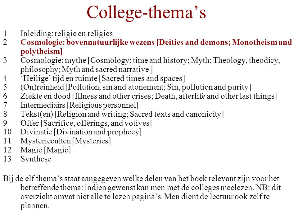 College-thema's 1Inleiding: religie en religies 2Cosmologie: bovennatuurlijke wezens [Deities and demons; Monotheism and polytheism] 3Cosmologie: mythe [Cosmology: time and history; Myth; Theology, theodicy, philosophy; Myth and sacred narrative ] 4'Heilige' tijd en ruimte [Sacred times and spaces] 5(On)reinheid [Pollution, sin and atonement; Sin, pollution and purity] 6Ziekte en dood [Illness and other crises; Death, afterlife and other last things] 7Intermediairs [Religious personnel] 8Tekst(en) [Religion and writing; Sacred texts and canonicity] 9Offer [Sacrifice, offerings, and votives] 10Divinatie [Divination and prophecy] 11Mysterieculten [Mysteries] 12Magie [Magic] 13Synthese Bij de elf thema's staat aangegeven welke delen van het boek relevant zijn voor het betreffende thema: indien gewenst kan men met de colleges meelezen.
