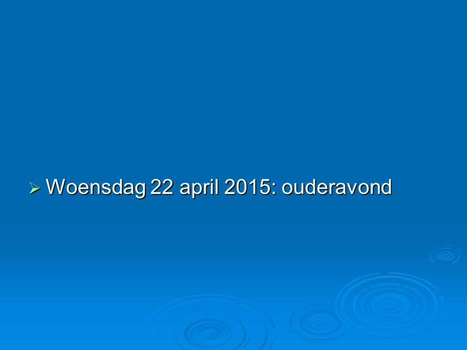  Woensdag 22 april 2015: ouderavond