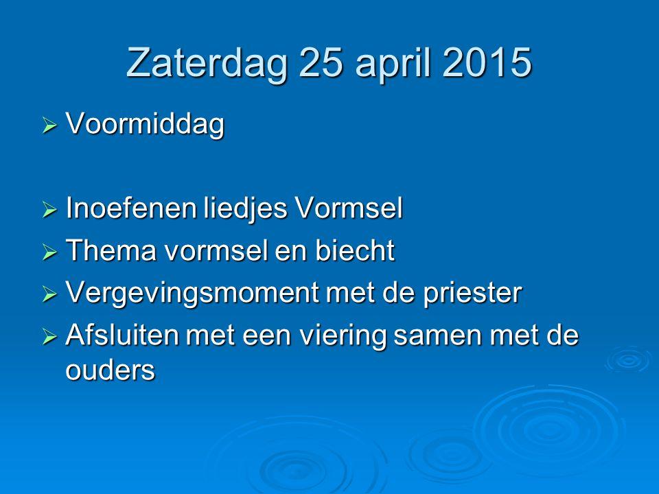 Zaterdag 25 april 2015  Voormiddag  Inoefenen liedjes Vormsel  Thema vormsel en biecht  Vergevingsmoment met de priester  Afsluiten met een vieri