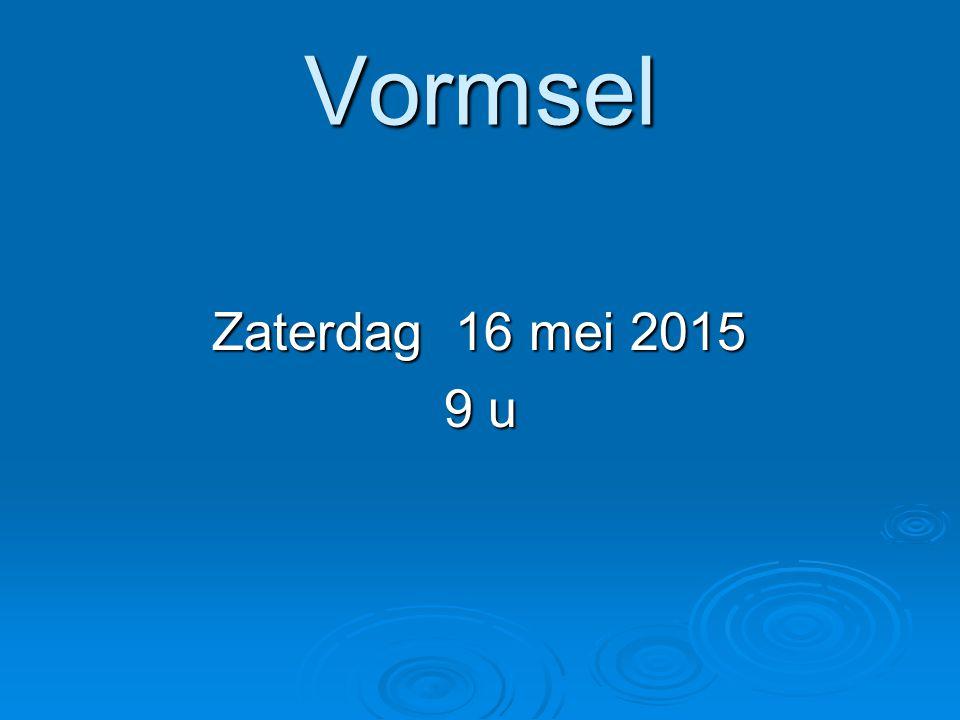 Vormsel Zaterdag 16 mei 2015 Zaterdag 16 mei 2015 9 u