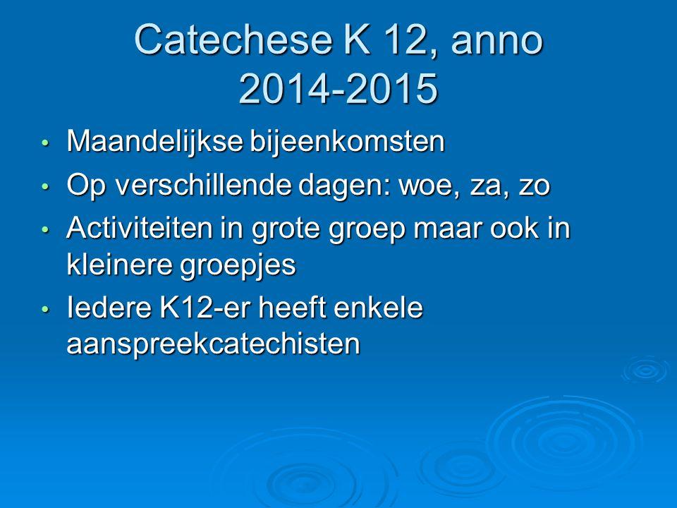 Catechese K 12, anno 2014-2015 Maandelijkse bijeenkomsten Maandelijkse bijeenkomsten Op verschillende dagen: woe, za, zo Op verschillende dagen: woe,