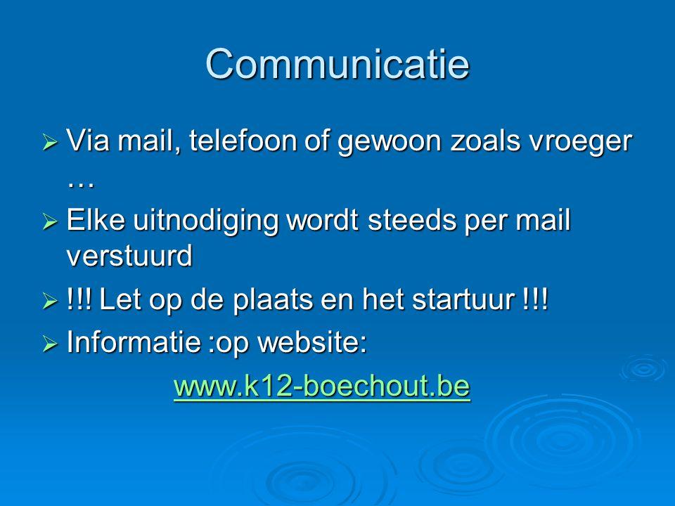 Communicatie  Via mail, telefoon of gewoon zoals vroeger …  Elke uitnodiging wordt steeds per mail verstuurd  !!! Let op de plaats en het startuur