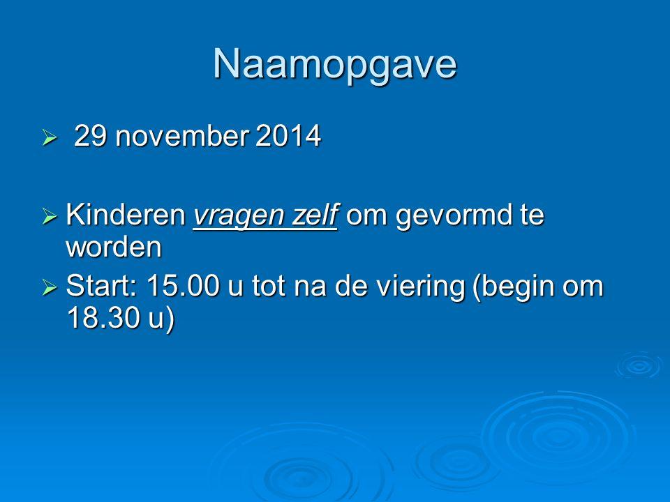 Naamopgave  29 november 2014  Kinderen vragen zelf om gevormd te worden  Start: 15.00 u tot na de viering (begin om 18.30 u)