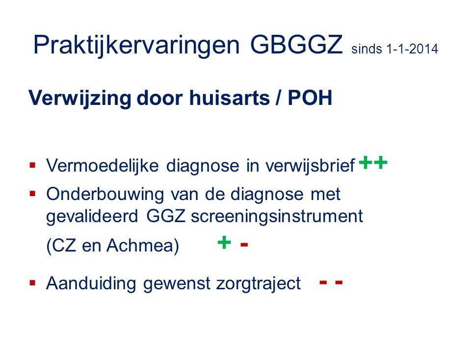Praktijkervaringen GBGGZ sinds 1-1-2014 Verwijzing door huisarts / POH  Vermoedelijke diagnose in verwijsbrief ++  Onderbouwing van de diagnose met