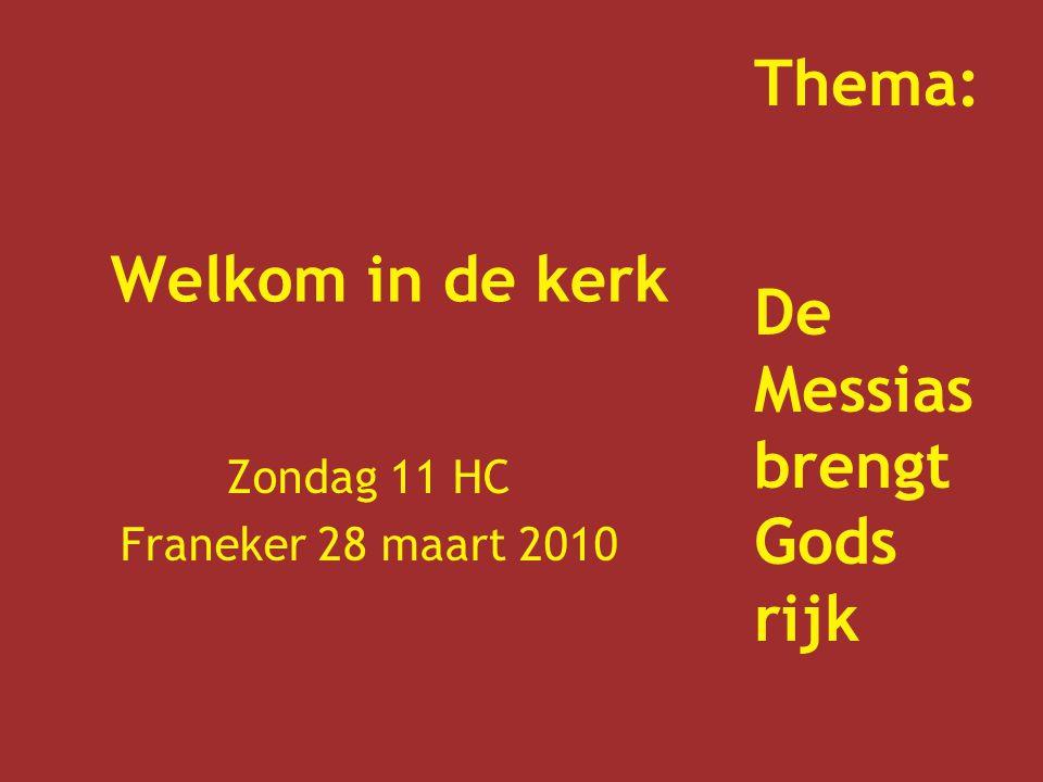 Welkom in de kerk Zondag 11 HC Franeker 28 maart 2010 Thema: De Messias brengt Gods rijk