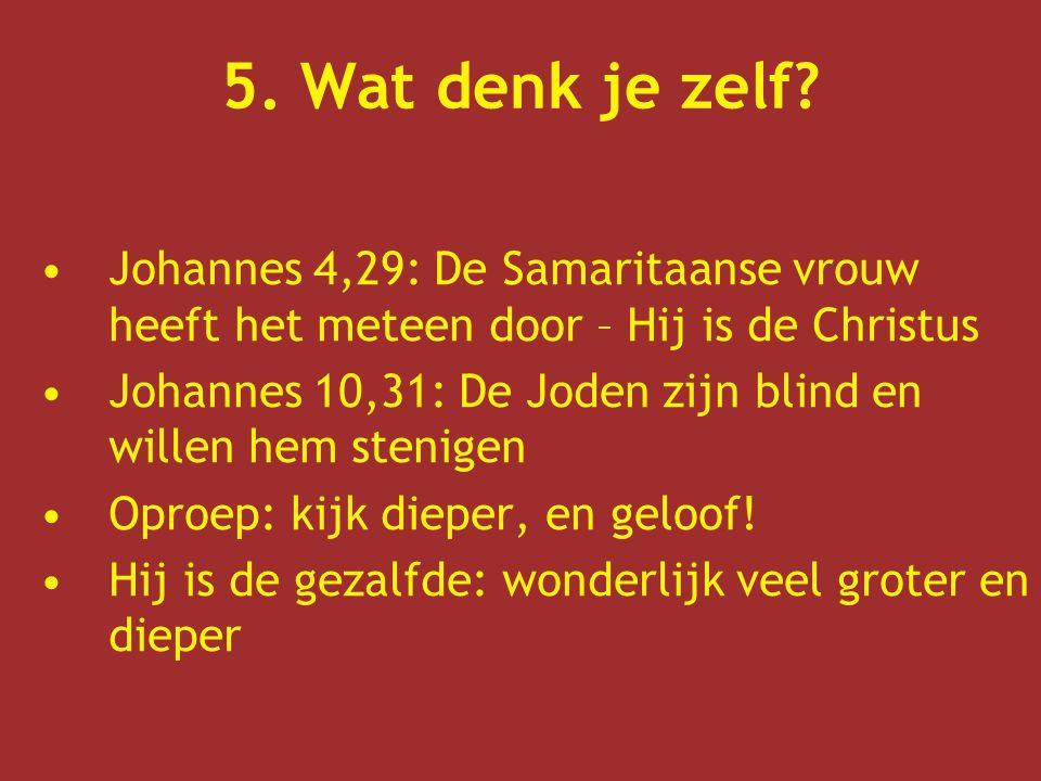 5. Wat denk je zelf? Johannes 4,29: De Samaritaanse vrouw heeft het meteen door – Hij is de Christus Johannes 10,31: De Joden zijn blind en willen hem
