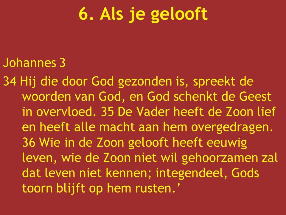 6. Als je gelooft Johannes 3 34 Hij die door God gezonden is, spreekt de woorden van God, en God schenkt de Geest in overvloed. 35 De Vader heeft de Z