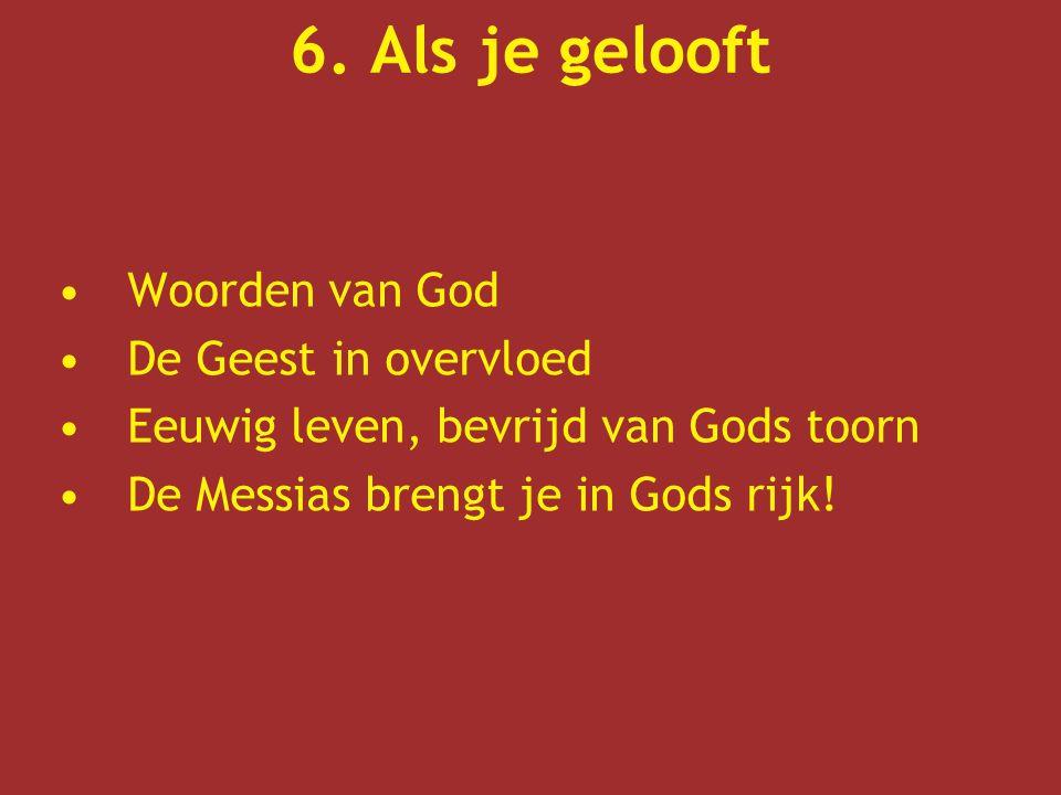 6. Als je gelooft Woorden van God De Geest in overvloed Eeuwig leven, bevrijd van Gods toorn De Messias brengt je in Gods rijk!