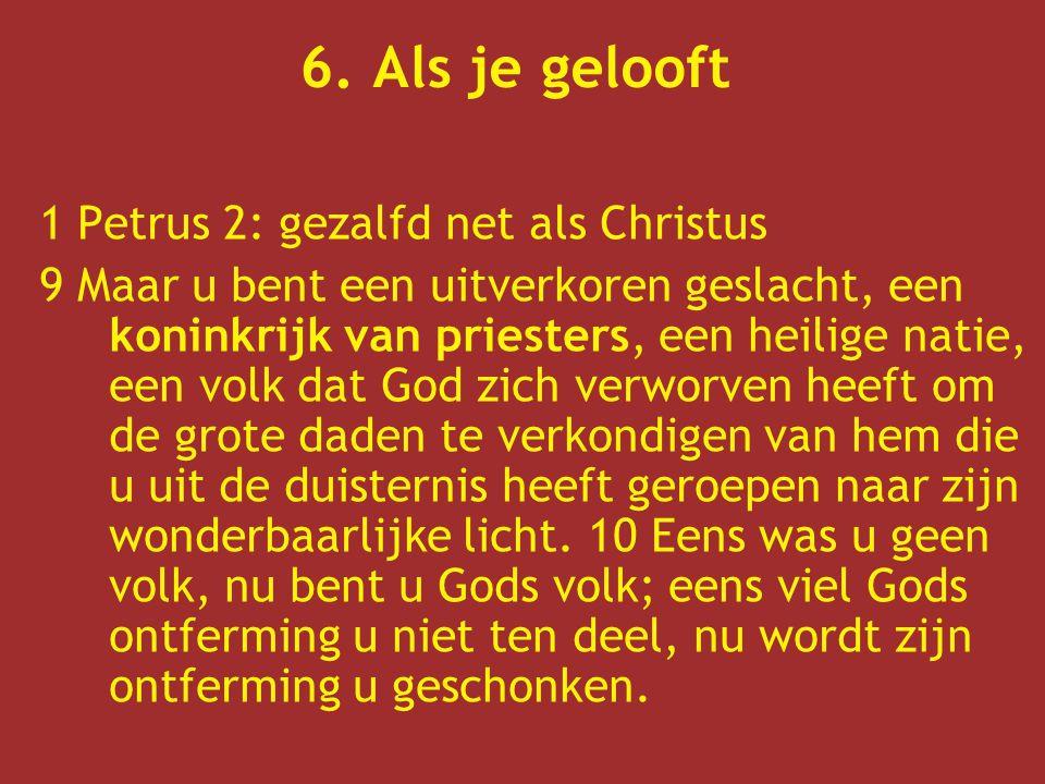 6. Als je gelooft 1 Petrus 2: gezalfd net als Christus 9 Maar u bent een uitverkoren geslacht, een koninkrijk van priesters, een heilige natie, een vo