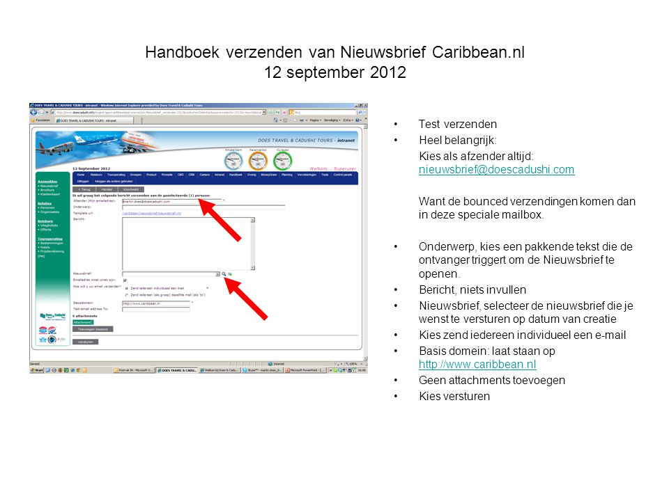 Handboek verzenden van Nieuwsbrief Caribbean.nl 12 september 2012 Test verzenden Heel belangrijk: Kies als afzender altijd: nieuwsbrief@doescadushi.com nieuwsbrief@doescadushi.com Want de bounced verzendingen komen dan in deze speciale mailbox.