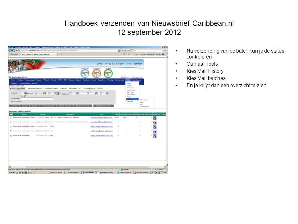 Handboek verzenden van Nieuwsbrief Caribbean.nl 12 september 2012 Na verzending van de batch kun je de status controleren Ga naar Tools Kies Mail History Kies Mail batches En je krijgt dan een overzicht te zien