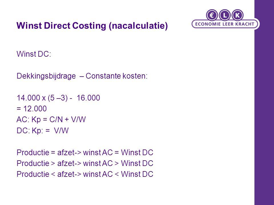 Winst Direct Costing (nacalculatie) Winst DC: Dekkingsbijdrage – Constante kosten: 14.000 x (5 –3) - 16.000 = 12.000 AC: Kp = C/N + V/W DC: Kp: = V/W