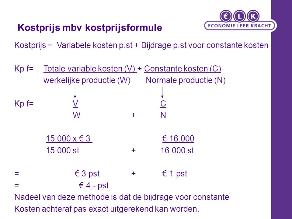 Kostprijs mbv kostprijsformule Kostprijs = Variabele kosten p.st + Bijdrage p.st voor constante kosten Kp f= Totale variable kosten (V) + Constante ko