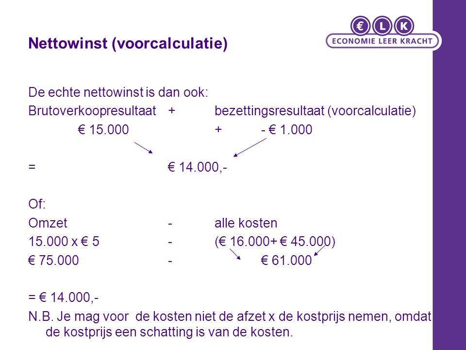NettoWinst (AC): nacalculatie Afzet: 14.000 st Productie: 15.000 st Normale productie: 16.000 st 1.Verkoopresultaat + bezettingsresultaat 14.000 x (5-4) + (15.000 – 16.000)1 14.000 - 1.000 = €13.000 2.Omzet – Kosten: 14.000 x 5 – (16.000 – 15.000 x 3 + 1.000 x 4) (- kosten voorraadtoename!) 70.000 – (16.000 – 45.000 + 1.000 x 4) = € 13.000