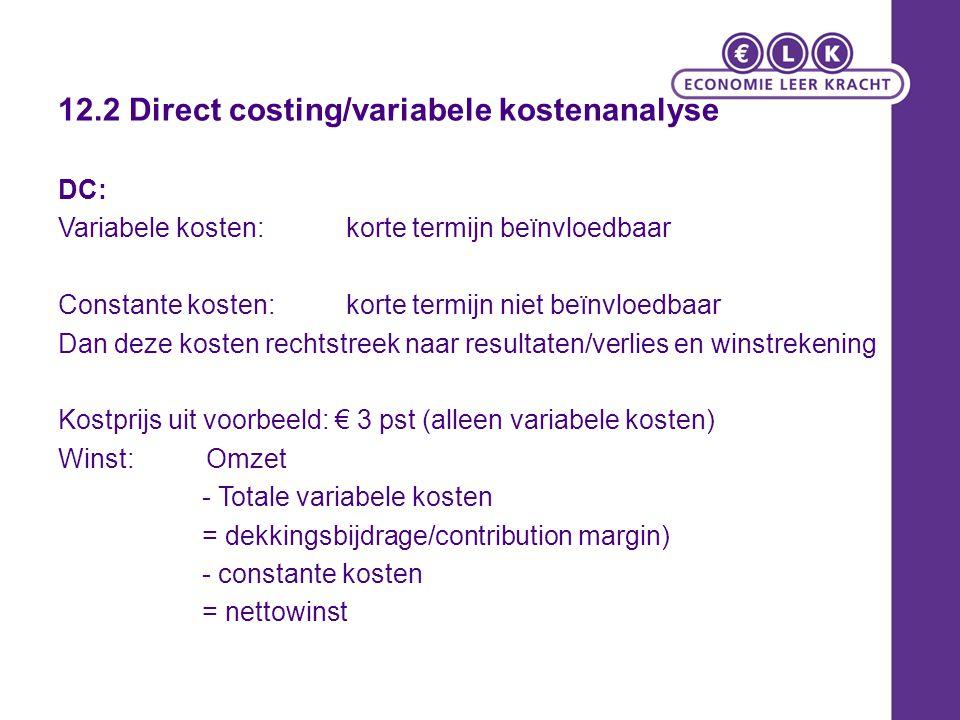 Winst Direct Costing (nacalculatie) Winst DC: Dekkingsbijdrage – Constante kosten: 14.000 x (5 –3) - 16.000 = 12.000 AC: Kp = C/N + V/W DC: Kp: = V/W Productie = afzet-> winst AC = Winst DC Productie > afzet-> winst AC > Winst DC Productie winst AC < Winst DC