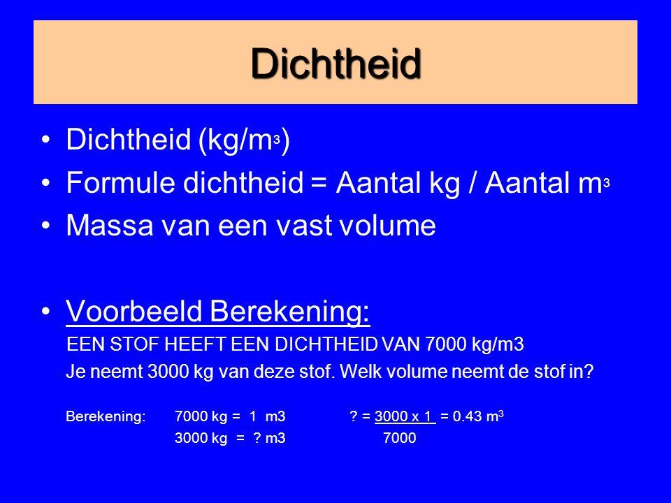 Dichtheid Dichtheid (kg/m 3 ) Formule dichtheid = Aantal kg / Aantal m 3 Massa van een vast volume Voorbeeld Berekening: EEN STOF HEEFT EEN DICHTHEID VAN 7000 kg/m3 Je neemt 3000 kg van deze stof.