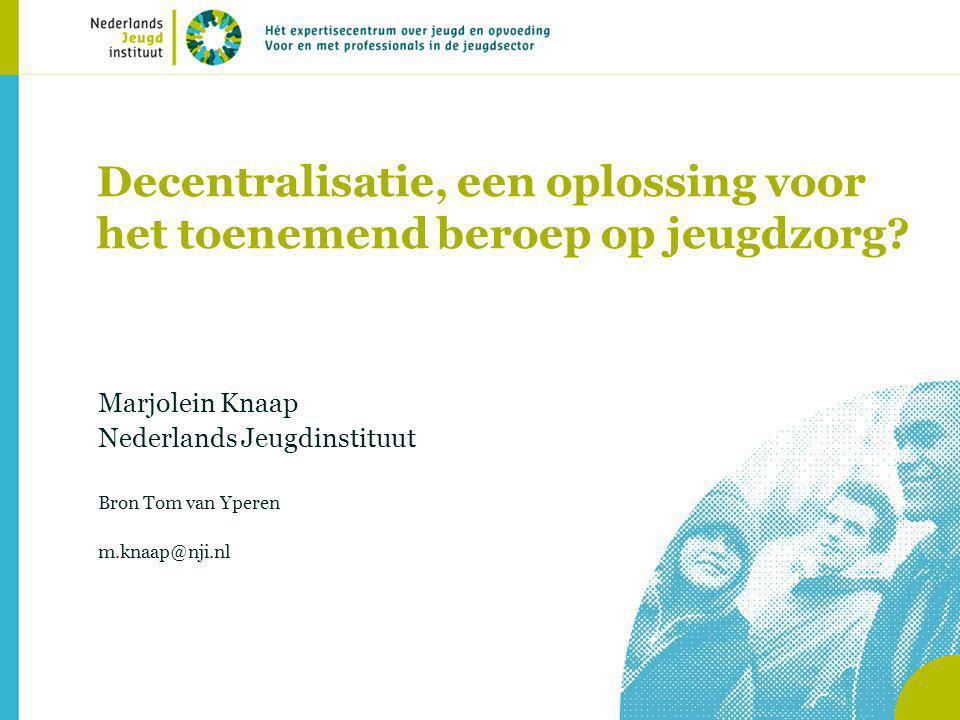 Decentralisatie, een oplossing voor het toenemend beroep op jeugdzorg? Marjolein Knaap Nederlands Jeugdinstituut Bron Tom van Yperen m.knaap@nji.nl