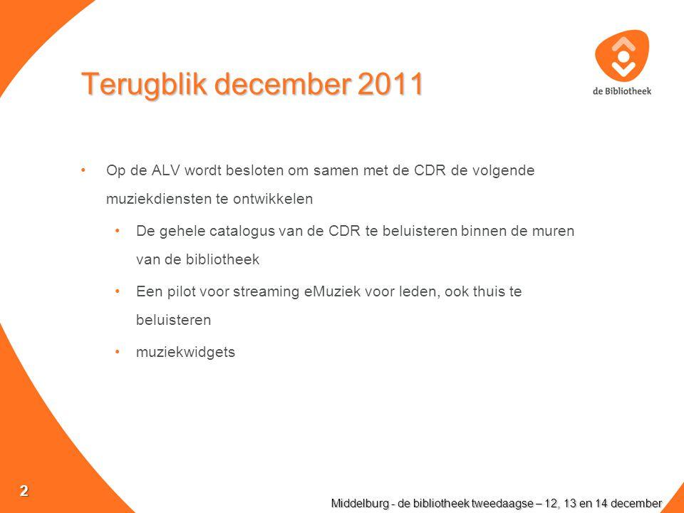 Terugblik december 2011 Op de ALV wordt besloten om samen met de CDR de volgende muziekdiensten te ontwikkelen De gehele catalogus van de CDR te beluisteren binnen de muren van de bibliotheek Een pilot voor streaming eMuziek voor leden, ook thuis te beluisteren muziekwidgets Middelburg - de bibliotheek tweedaagse – 12, 13 en 14 december 2