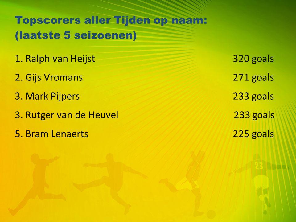 Topscorers aller Tijden op naam: (laatste 5 seizoenen) 1. Ralph van Heijst 320 goals 2. Gijs Vromans 271 goals 3. Mark Pijpers 233 goals 3. Rutger van
